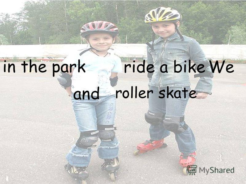 ride a bike roller skate in the park We and