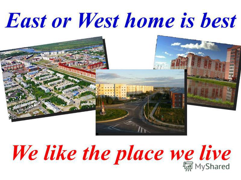 We like the place we live East or West home is best