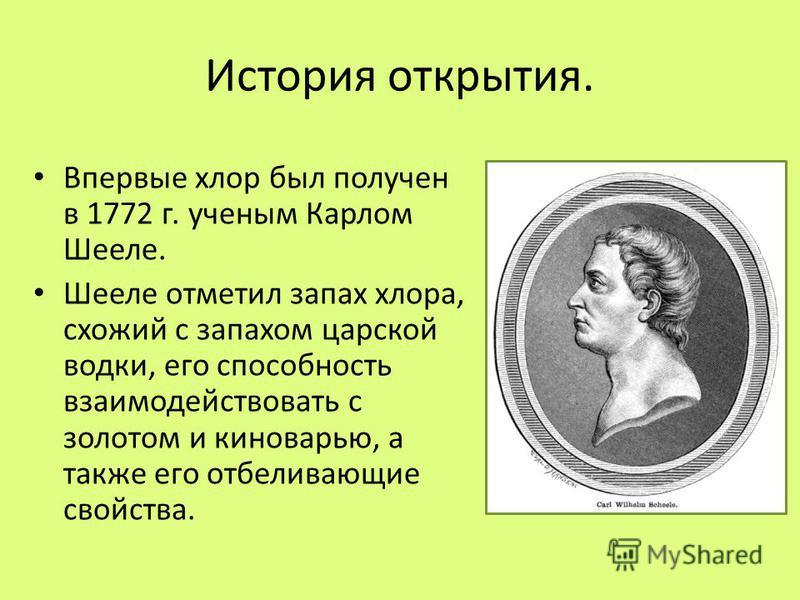 История открытия. Впервые хлор был получен в 1772 г. ученым Карлом Шееле. Шееле отметил запах хлора, схожий с запахом царской водки, его способность взаимодействовать с золотом и киноварью, а также его отбеливающие свойства.