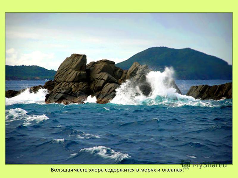 Большая часть хлора содержится в морях и океанах.