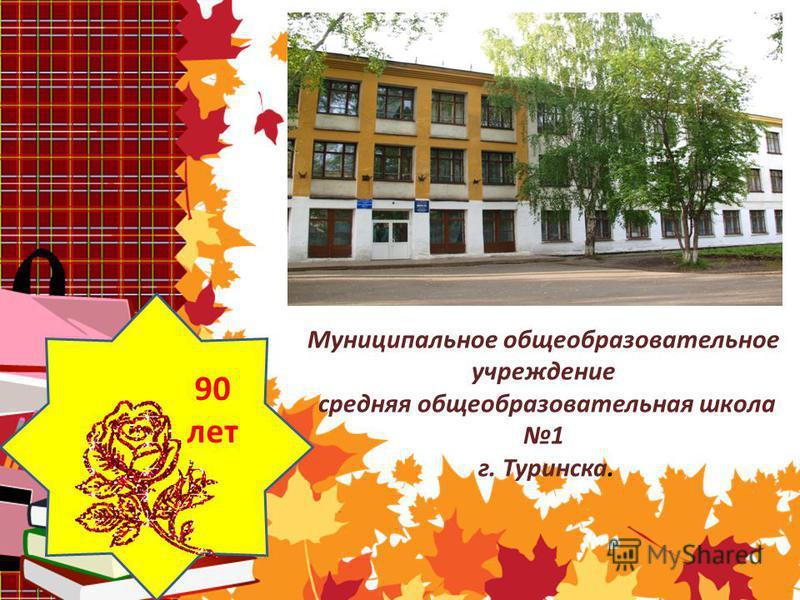 Муниципальное общеобразовательное учреждение средняя общеобразовательная школа 1 г. Туринска. 90 лет