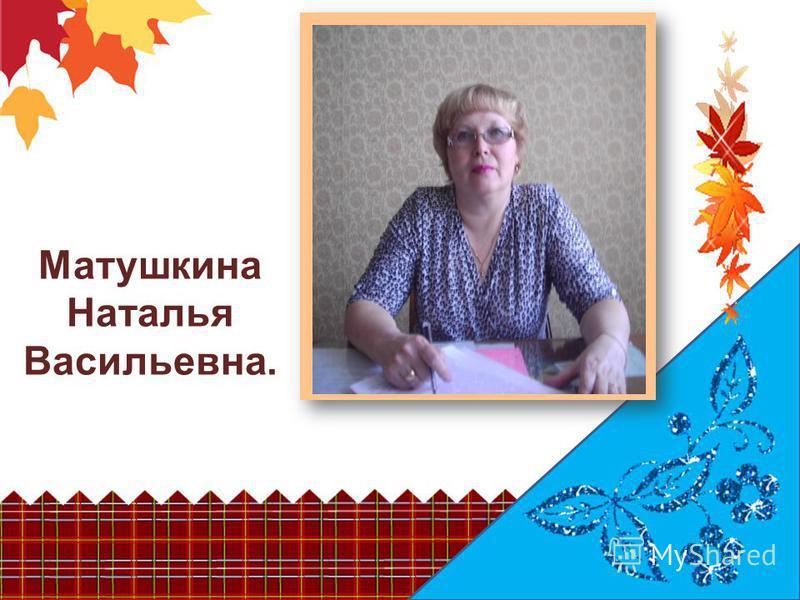 Матушкина Наталья Васильевна.
