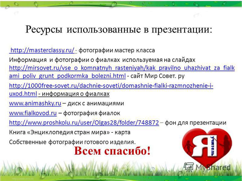 Ресурсы использованные в презентации: http://masterclassy.ru/ http://masterclassy.ru/ - фотографии мастер класса Информация и фотографии о фиалках используемая на слайдах http://mirsovet.ru/vse_o_komnatnyh_rasteniyah/kak_pravilno_uhazhivat_za_fialk a