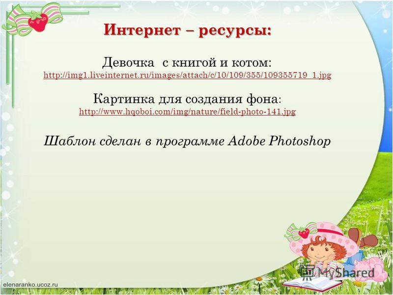 Интернет – ресурсы: Девочка с книгой и котом: http://img1.liveinternet.ru/images/attach/c/10/109/355/109355719_1. jpg Картинка для создания фона : http://www.hqoboi.com/img/nature/field-photo-141. jpg Шаблон сделан в программе Adobe Photoshop