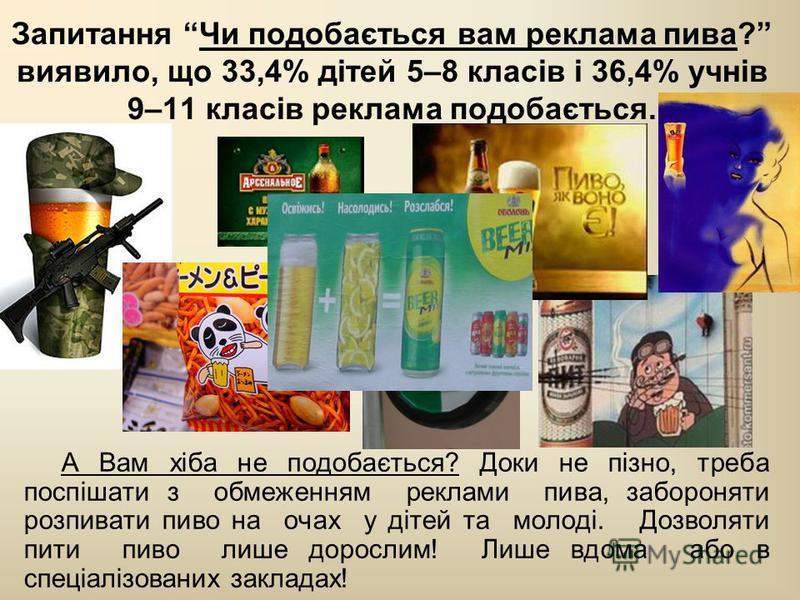 Запитання Чи подобається вам реклама пива? виявило, що 33,4% дітей 5–8 класів і 36,4% учнів 9–11 класів реклама подобається. А Вам хіба не подобається? Доки не пізно, треба поспішати з обмеженням реклами пива, забороняти розпивати пиво на очах у діте