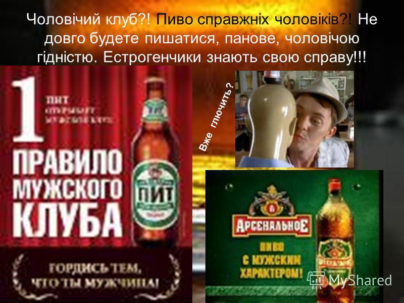 Чоловічий клуб?! Пиво справжніх чоловіків?! Не довго будете пишатися, панове, чоловічою гідністю. Естрогенчики знають свою справу!!! Вже глючить?