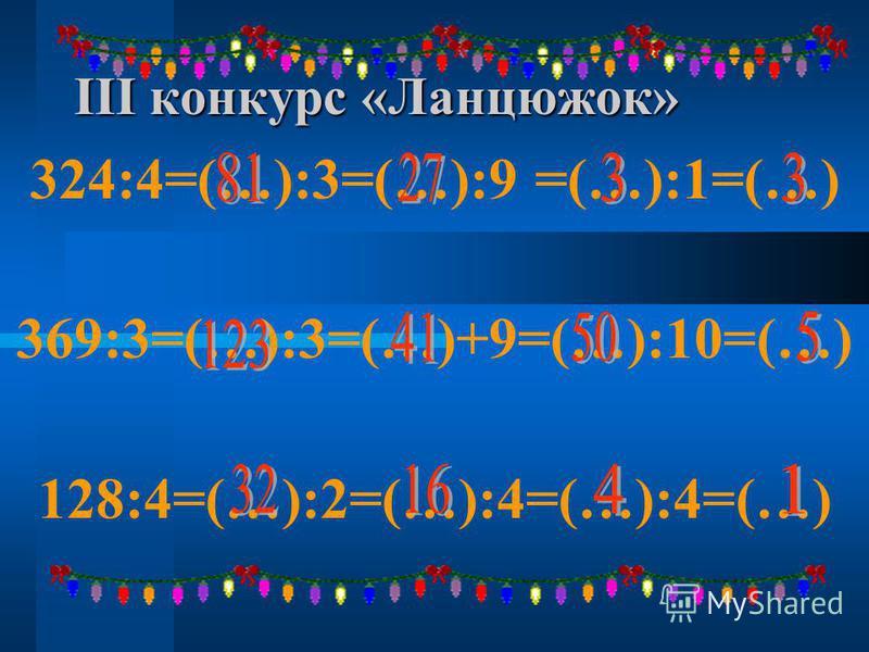 ІІІ конкурс «Ланцюжок» 324:4=(…):3=(…):9 =(…):1=(…) 369:3=(…):3=(…)+9=(…):10=(…) 128:4=(…):2=(…):4=(…):4=(…)