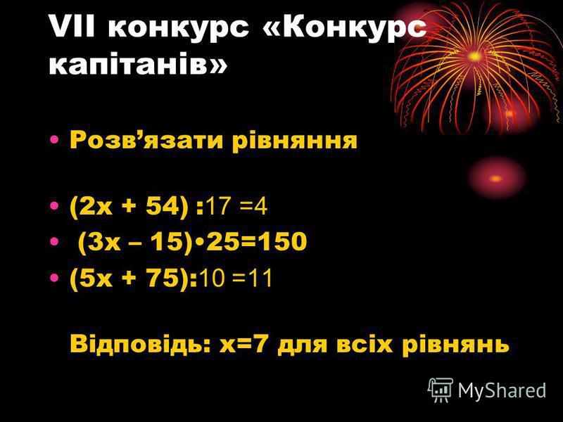 VІІ конкурс «Конкурс капітанів» Розвязати рівняння (2х + 54) :17 4= (3х – 15)25=150 (5х + 75): 11= 10 Відповідь: х=7 для всіх рівнянь