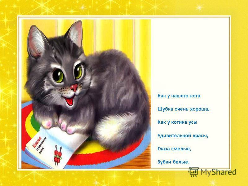 Как у нашего кота Шубка очень хороша, Как у котика усы Удивительной красы, Глаза смелые, Зубки белые.