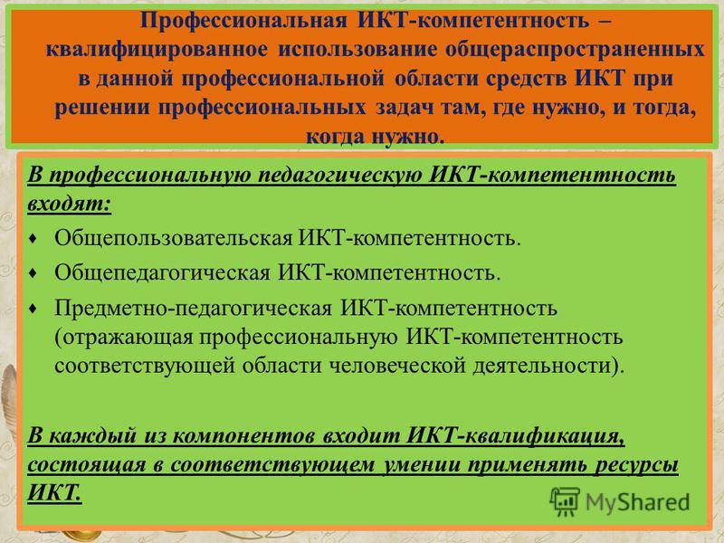 Профессиональная ИКТ-компетентность – квалифицированное использование общераспространенных в данной профессиональной области средств ИКТ при решении профессиональных задач там, где нужно, и тогда, когда нужно. В профессиональную педагогическую ИКТ-ко