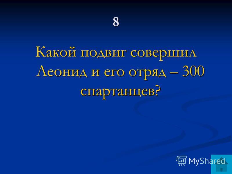 8 Какой подвиг совершил Леонид и его отряд – 300 спартанцев?