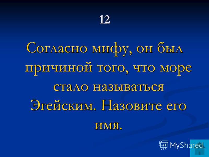 12 Согласно мифу, он был причиной того, что море стало называться Эгейским. Назовите его имя.