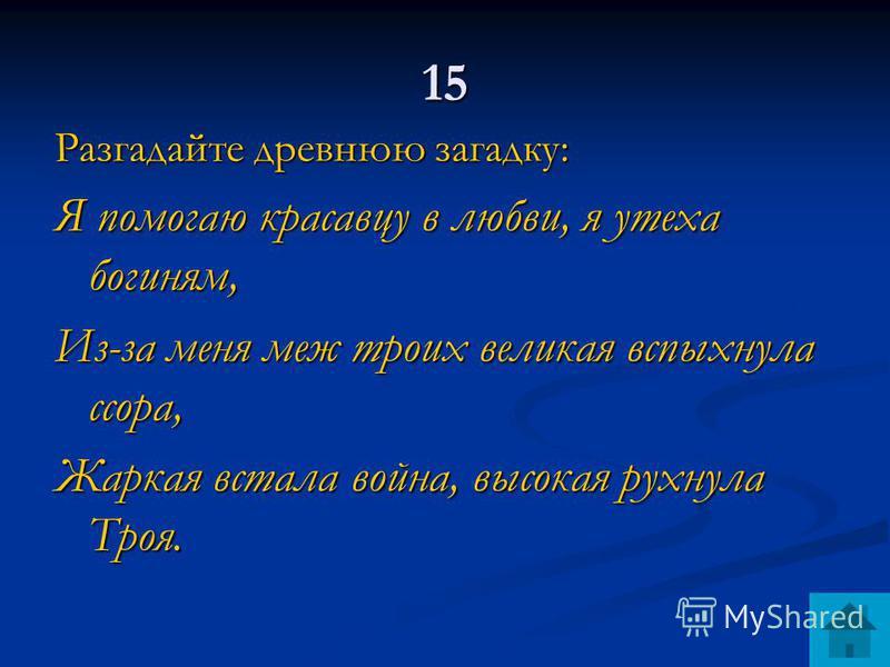 15 Разгадайте древнюю загадку: Я помогаю красавцу в любви, я утеха богиням, Из-за меня меж троих великая вспыхнула ссора, Жаркая встала война, высокая рухнула Троя.