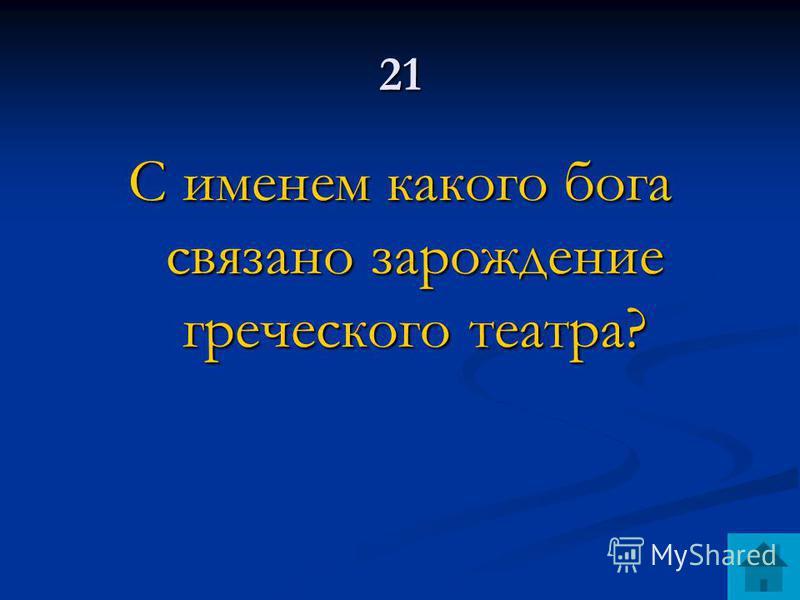21 С именем какого бога связано зарождение греческого театра?