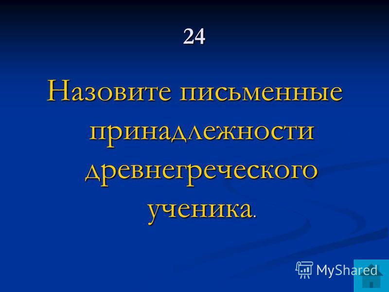 24 Назовите письменные принадлежности древнегреческого ученика.