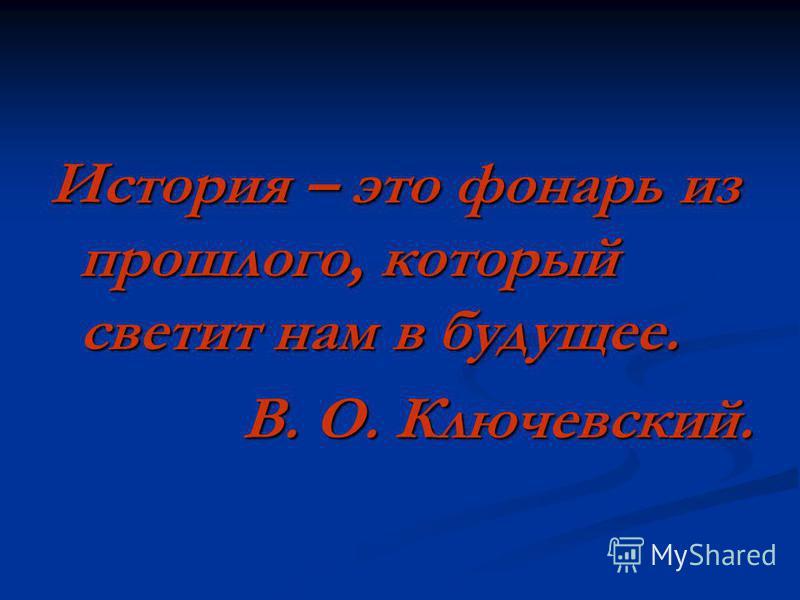История – это фонарь из прошлого, который светит нам в будущее. В. О. Ключевский.