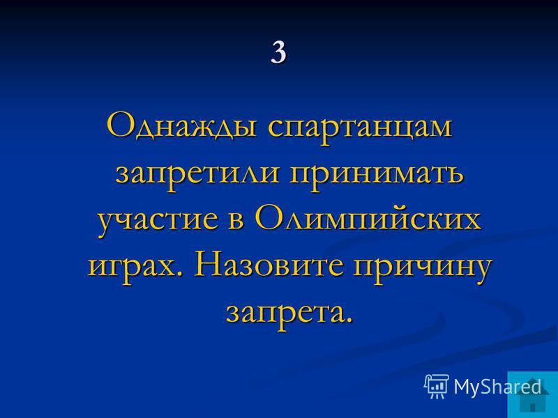 3 Однажды спартанцам запретили принимать участие в Олимпийских играх. Назовите причину запрета.