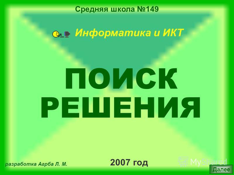 Средняя школа 149 2007 год разработка Агрба Л. М. Далее Информатика и ИКТ ПОИСК РЕШЕНИЯ