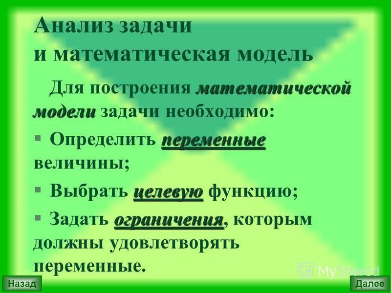 Анализ задачи и математическая модель математической модели Для построения математической модели задачи необходимо: переменные §Определить переменные величины; целевую §Выбрать целевую функцию; ограничения §Задать ограничения, которым должны удовлетв