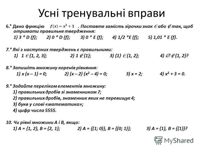 Усні тренувальні вправи 6.° Дано функцію. Поставте замість зірочки знак або так, щоб отримати правильне твердження: 1) 3 * D (f); 2) 0 * D (f); 3) 0 * E (f); 4) 1/2 *E (f); 5) 1,01 * E (f). 7.° Які з наступних тверджень є правильними: 1) 1 {1, 2, 3};