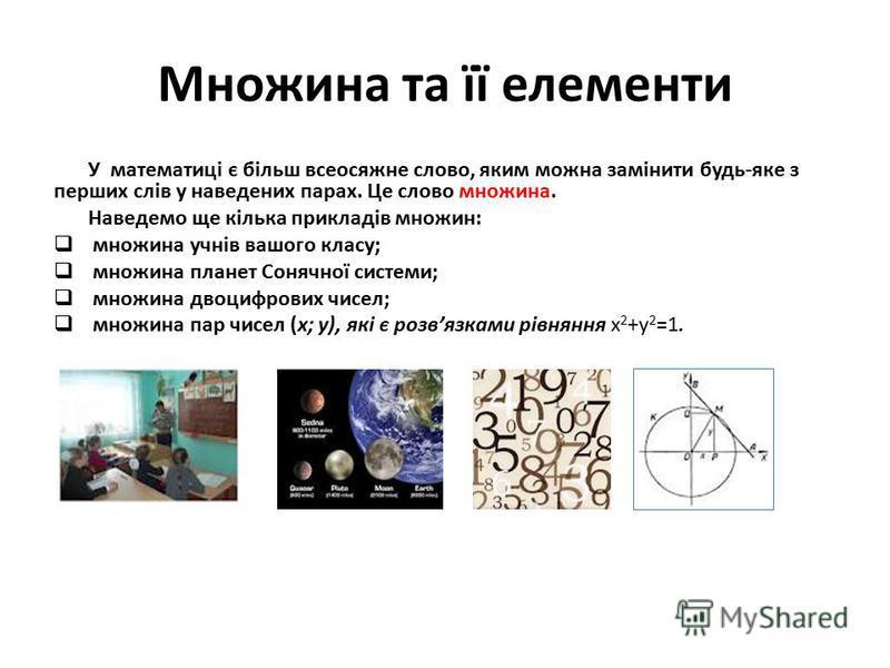Множина та її елементи У математиці є більш всеосяжне слово, яким можна замінити будь-яке з перших слів у наведених парах. Це слово множина. Наведемо ще кілька прикладів множин: множина учнів вашого класу; множина планет Сонячної системи; множина дво