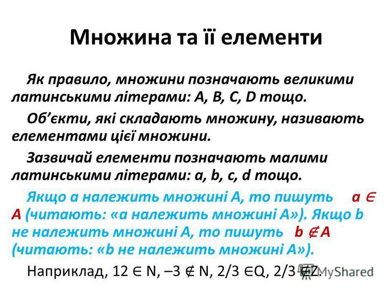 Множина та її елементи Як правило, множини позначають великими латинськими літерами: A, B, C, D тощо. Обєкти, які складають множину, називають елементами цієї множини. Зазвичай елементи позначають малими латинськими літерами: a, b, c, d тощо. Якщо a