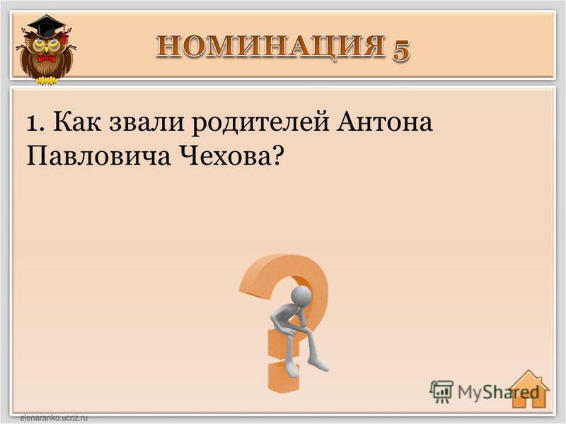 1. Как звали родителей Антона Павловича Чехова?