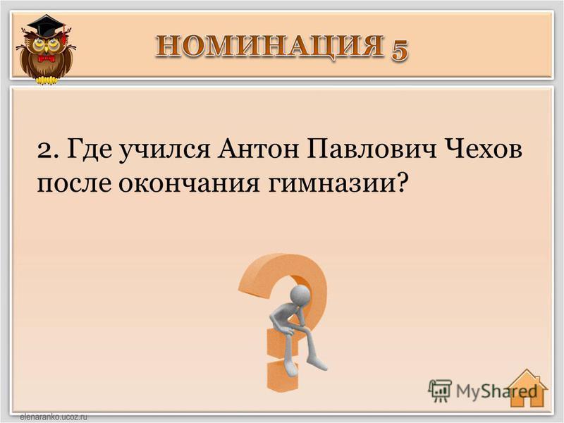 2. Где учился Антон Павлович Чехов после окончания гимназии?