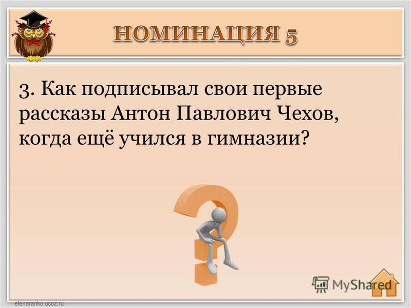 3. Как подписывал свои первые рассказы Антон Павлович Чехов, когда ещё учился в гимназии?