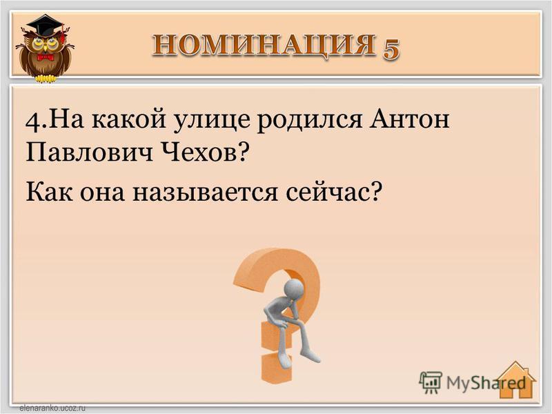 4. На какой улице родился Антон Павлович Чехов? Как она называется сейчас?