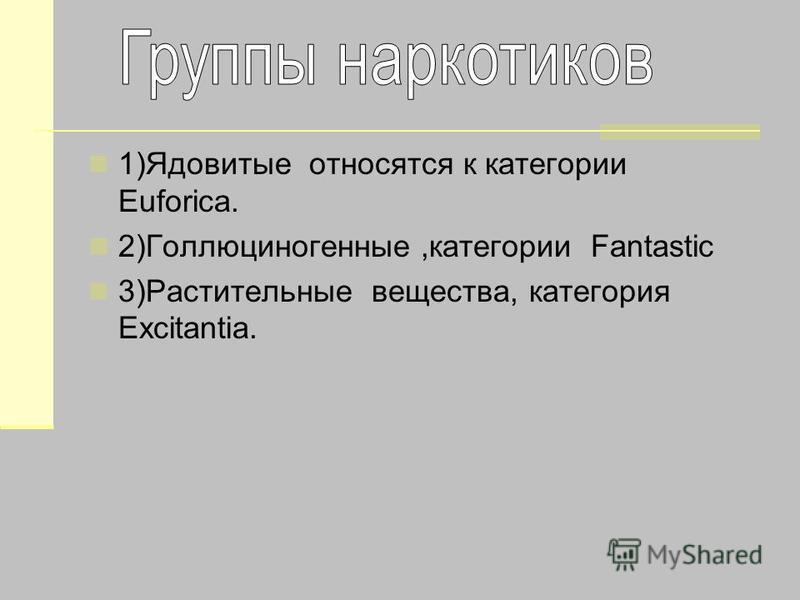1)Ядовитые относятся к категории Euforica. 2)Голлюциногенные,категории Fantastic 3)Растительные вещества, категория Excitantia.