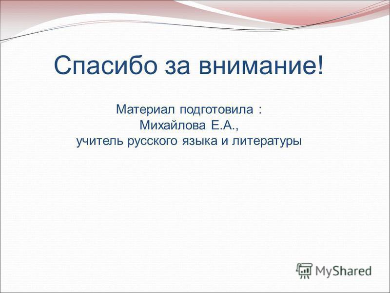 Спасибо за внимание! Материал подготовила : Михайлова Е.А., учитель русского языка и литературы