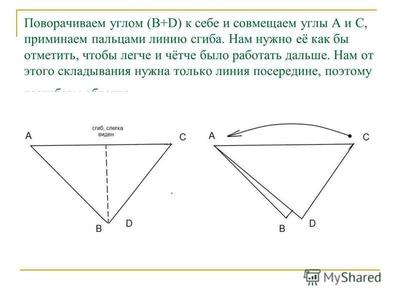 Поворачиваем углом (B+D) к себе и совмещаем углы А и С, приминаем пальцами линию сгиба. Нам нужно её как бы отметить, чтобы легче и чётче было работать дальше. Нам от этого складывания нужна только линия посередине, поэтому разгибаем обратно