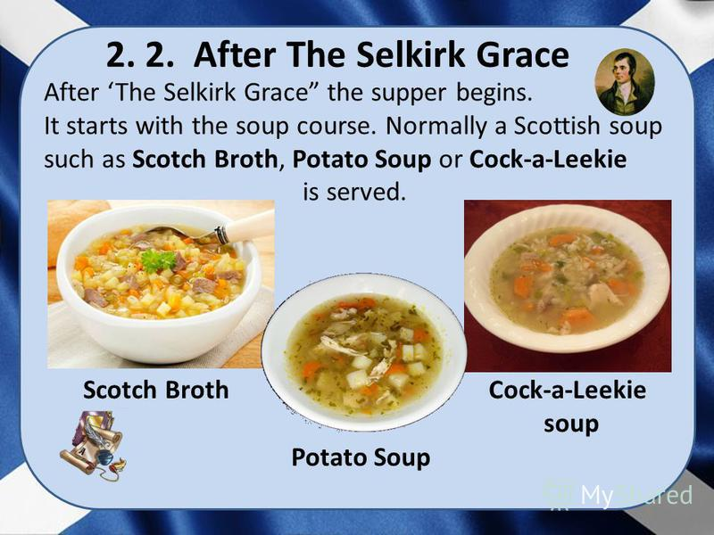 After The Selkirk Grace the supper begins. It starts with the soup course. Normally a Scottish soup such as Scotch Broth, Potato Soup or Cock-a-Leekie is served. 2. 2. After The Selkirk Grace Scotch Broth Potato Soup Cock-a-Leekie soup