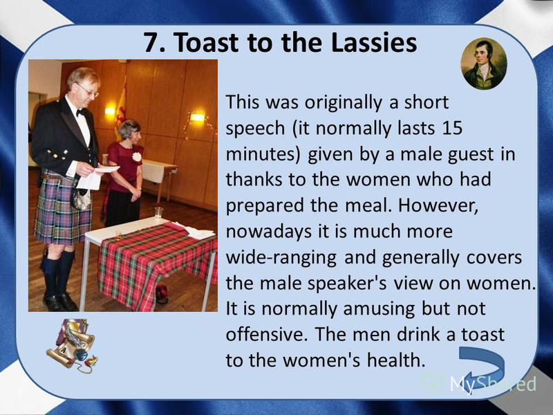 7. Toast to the Lassies This was originally a short speech (it normally lasts 15 minutes) given by a male guest in thanks to the women who had prepared the meal. However, nowadays it is much more wide-ranging and generally covers the male speaker's v