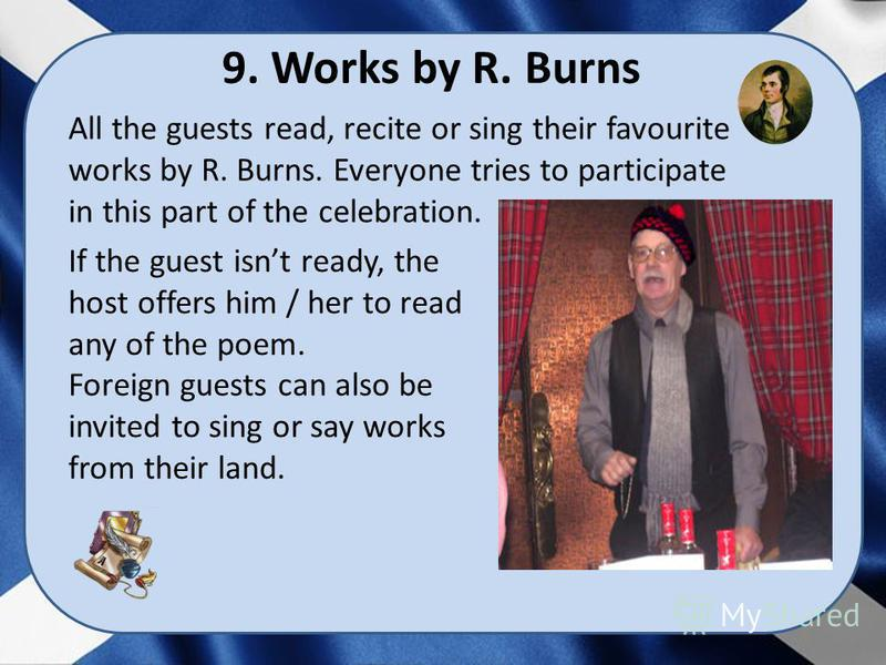 9. Works by R. Burns If the guest isnt ready, the host offers him / her to read any of the poem. Foreign guests can also be invited to sing or say works from their land. All the guests read, recite or sing their favourite works by R. Burns. Everyone
