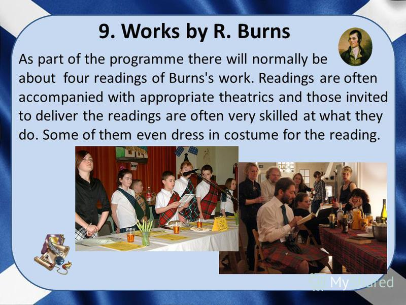 As part of the programme there will normally be about four readings of Burns's work. Readings are often accompanied with appropriate theatrics and those invited to deliver the readings are often very skilled at what they do. Some of them even dress i