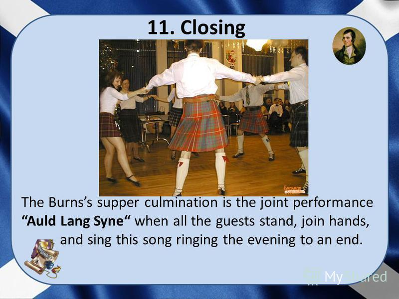 11. Closing The Burnss supper culmination is the joint performance Auld Lang Syne when all the guests stand, join hands, and sing this song ringing the evening to an end.