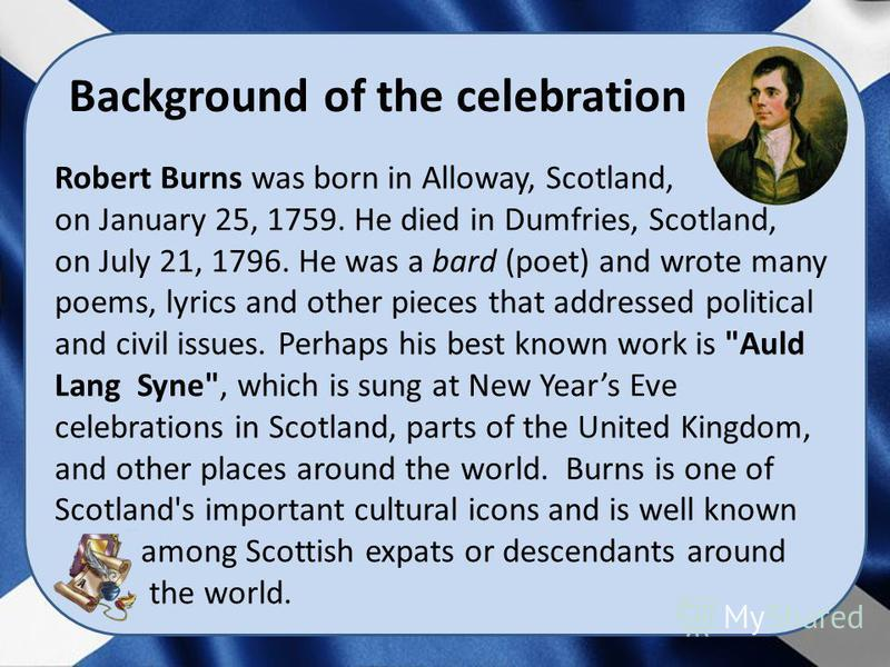 Background of the celebration Robert Burns was born in Alloway, Scotland, on January 25, 1759. He died in Dumfries, Scotland, on July 21, 1796. He was a bard (poet) and wrote many poems, lyrics and other pieces that addressed political and civil issu
