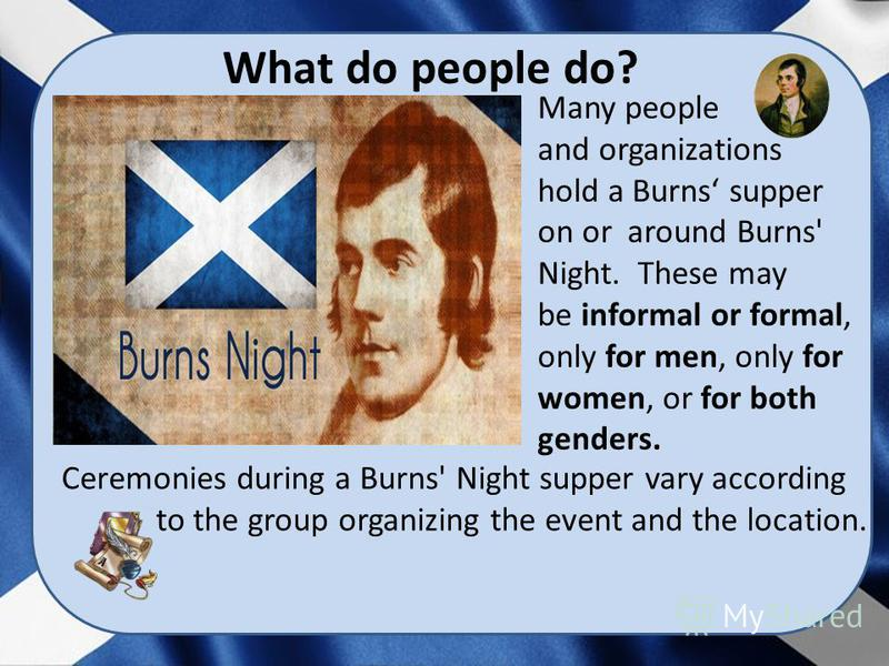 What do people do? Many people and organizations hold a Burns supper on or around Burns' Night. These may be informal or formal, only for men, only for women, or for both genders. Ceremonies during a Burns' Night supper vary according to the group or