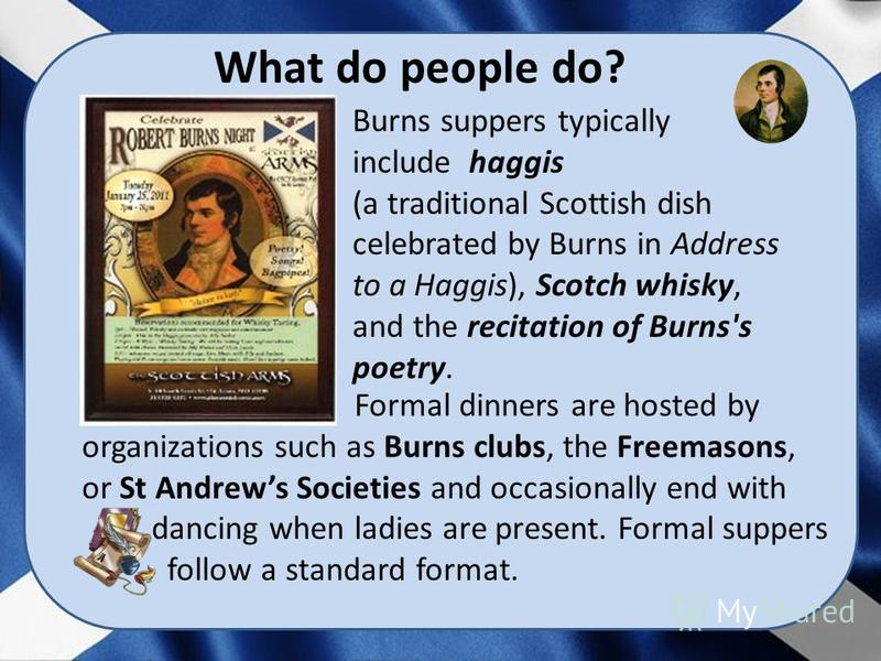 Burns suppers typically include haggis (a traditional Scottish dish celebrated by Burns in Address to a Haggis), Scotch whisky, and the recitation of Burns's poetry. Formal dinners are hosted by organizations such as Burns clubs, the Freemasons, or S