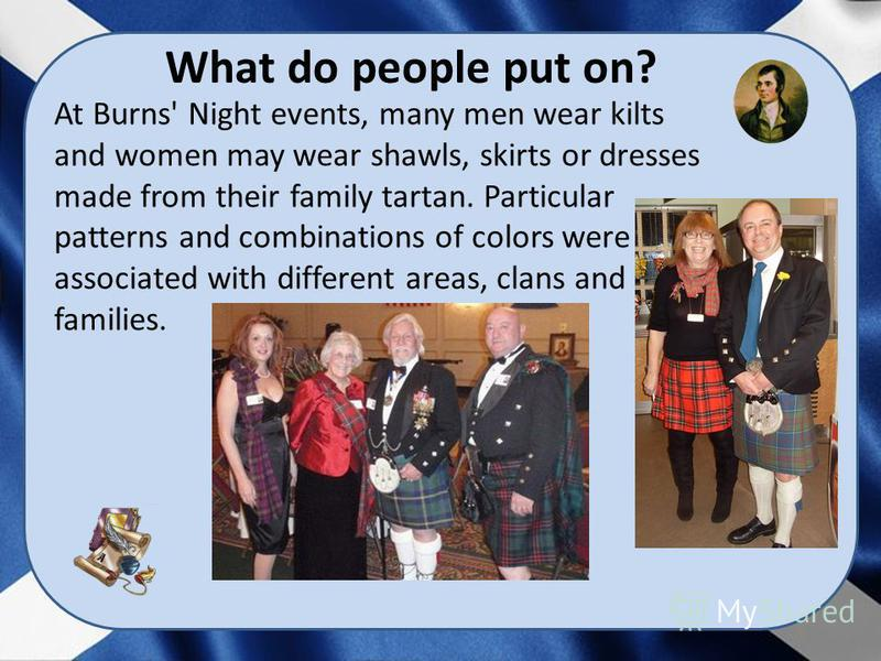 At Burns' Night events, many men wear kilts and women may wear shawls, skirts or dresses made from their family tartan. Particular patterns and combinations of colors were associated with different areas, clans and families. What do people put on?
