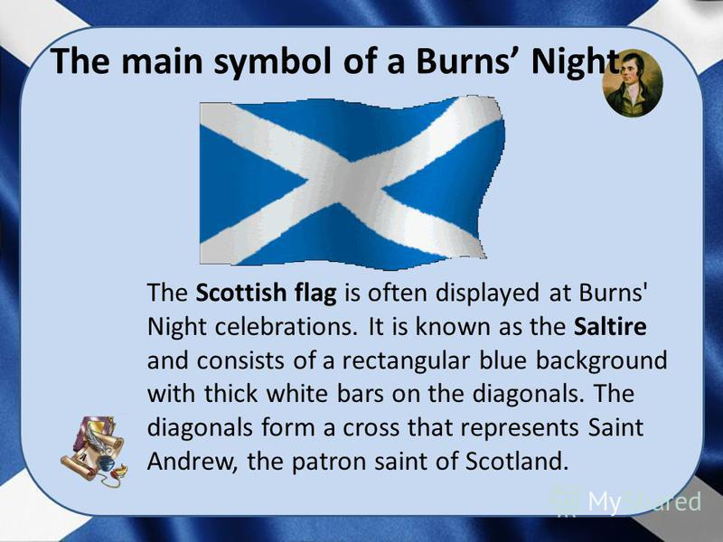 The Scottish flag is often displayed at Burns' Night celebrations. It is known as the Saltire and consists of a rectangular blue background with thick white bars on the diagonals. The diagonals form a cross that represents Saint Andrew, the patron sa