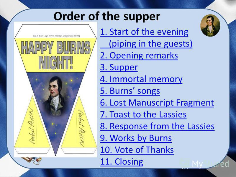 Order of the supper 1. Start of the evening (piping in the guests) 2. Opening remarks 3. Supper 4. Immortal memory 5. Burns songs 6. Lost Manuscript Fragment 7. Toast to the Lassies 8. Response from the Lassies 9. Works by Burns 10. Vote of Thanks 11