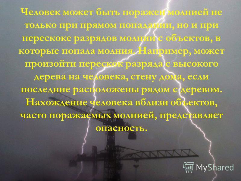 Человек может быть поражен молнией не только при прямом попадании, но и при перескоке разрядов молнии с объектов, в которые попала молния. Например, может произойти перескок разряда с высокого дерева на человека, стену дома, если последние расположен