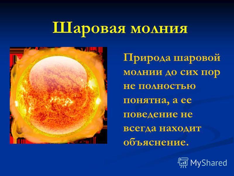 Шаровая молния Природа шаровой молнии до сих пор не полностью понятна, а ее поведение не всегда находит объяснение.