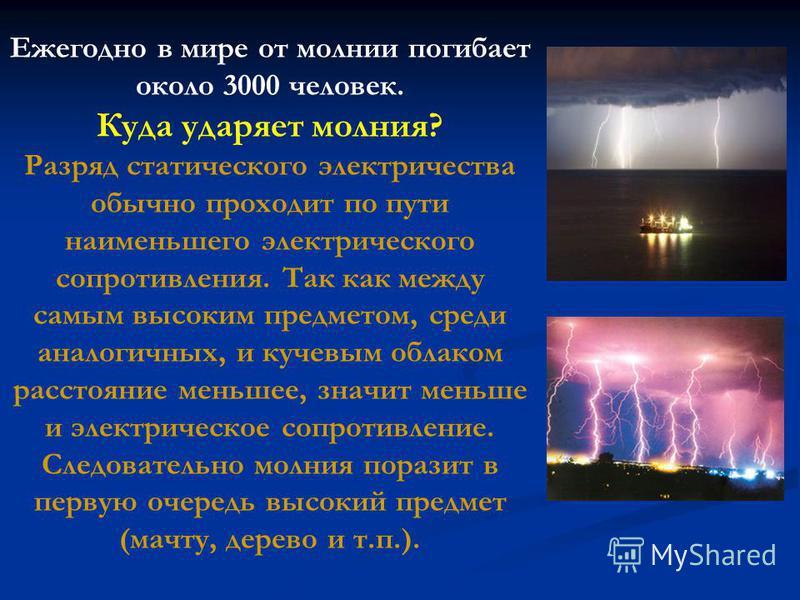 Ежегодно в мире от молнии погибает около 3000 человек. Куда ударяет молния? Разряд статического электричества обычно проходит по пути наименьшего электрического сопротивления. Так как между самым высоким предметом, среди аналогичных, и кучевым облако