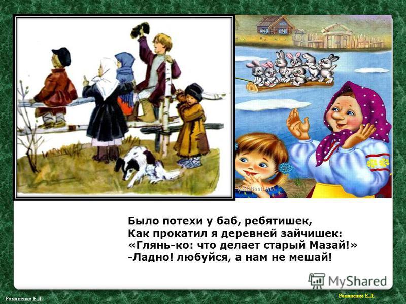 Было потехи у баб, ребятишек, Как прокатил я деревней зайчишек: «Глянь-ко: что делает старый Мазай!» -Ладно! любуйся, а нам не мешай! Романенко Е.Л.
