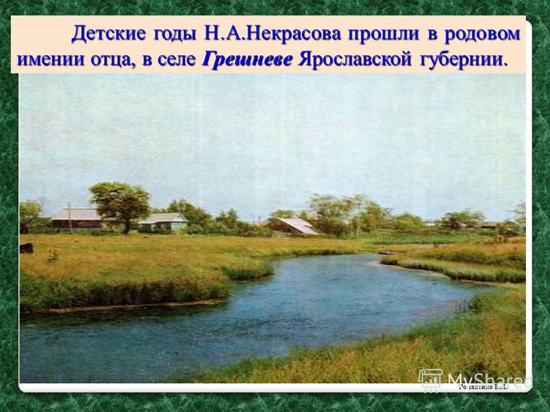Детские годы Н.А.Некрасова прошли в родовом имении отца, в селе Грешневе Ярославской губернии. Романенко Е.Л.
