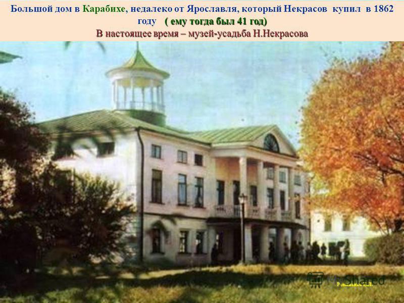 ( ему тогда был 41 год) Большой дом в Карабихе, недалеко от Ярославля, который Некрасов купил в 1862 году ( ему тогда был 41 год) В настоящее время – музей-усадьба Н.Некрасова Романенко Е.Л.
